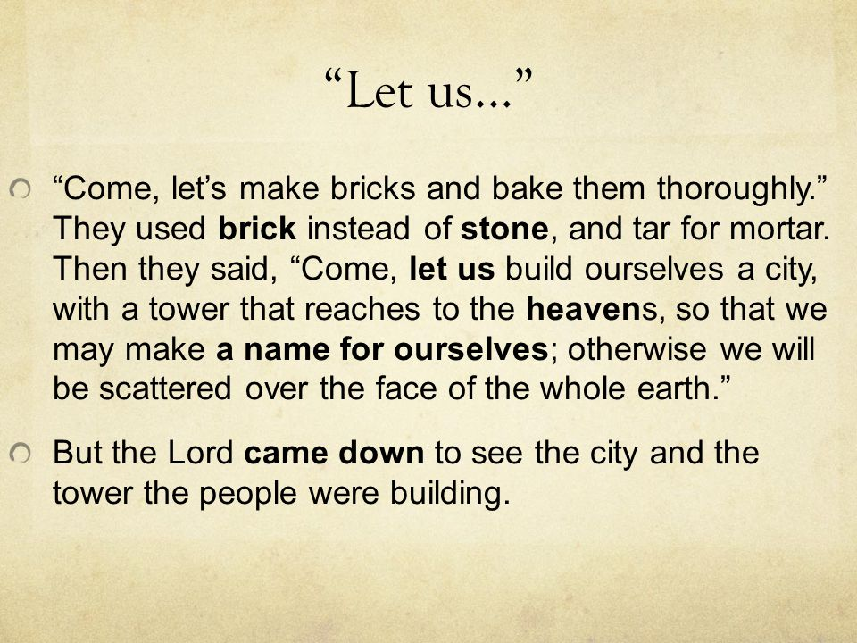 """Let us…"" ""Come, let's make bricks and bake them thoroughly."" They used brick instead of stone, and tar for mortar. Then they said, ""Come, let us buil"