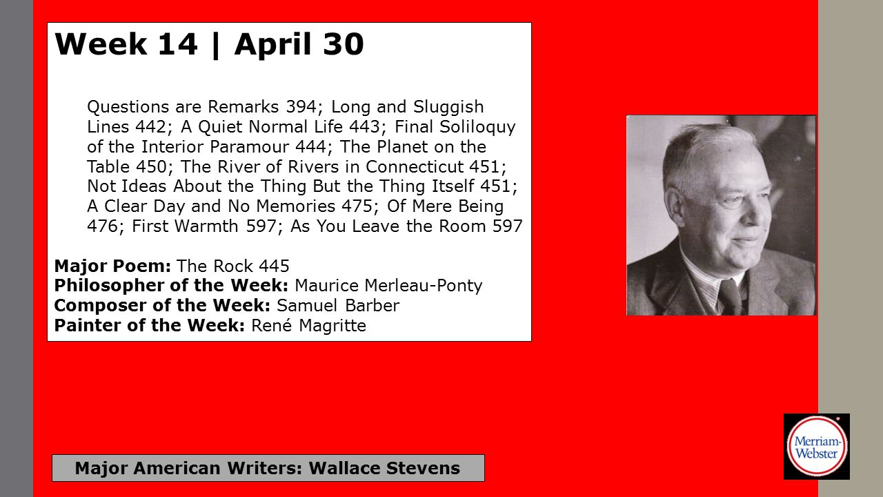 Major American Writers: Wallace Stevens Week 14 | April 30 Questions are Remarks 394; Long and Sluggish Lines 442; A Quiet Normal Life 443; Final Soliloquy of the Interior Paramour 444; The Planet on the Table 450; The River of Rivers in Connecticut 451; Not Ideas About the Thing But the Thing Itself 451; A Clear Day and No Memories 475; Of Mere Being 476; First Warmth 597; As You Leave the Room 597 Major Poem: The Rock 445 Philosopher of the Week: Maurice Merleau-Ponty Composer of the Week: Samuel Barber Painter of the Week: René Magritte