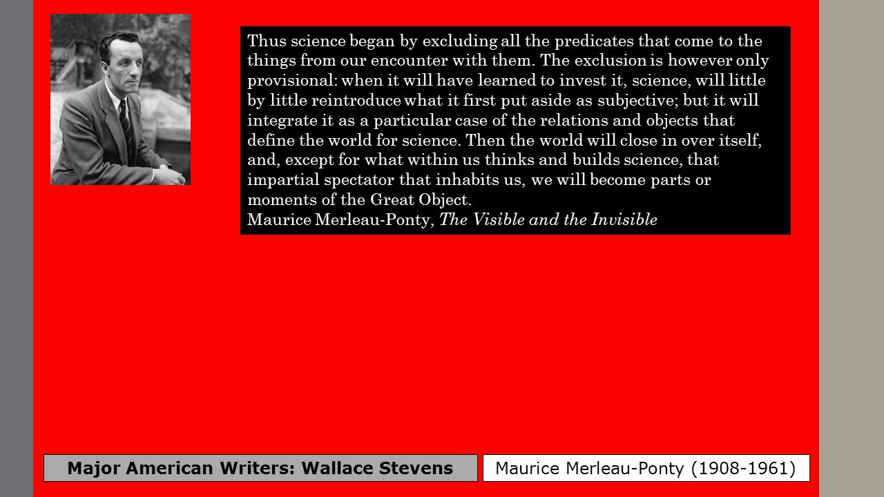 Major American Writers: Wallace Stevens Maurice Merleau-Ponty (1908-1961) Thus science began by excluding all the predicates that come to the things from our encounter with them.