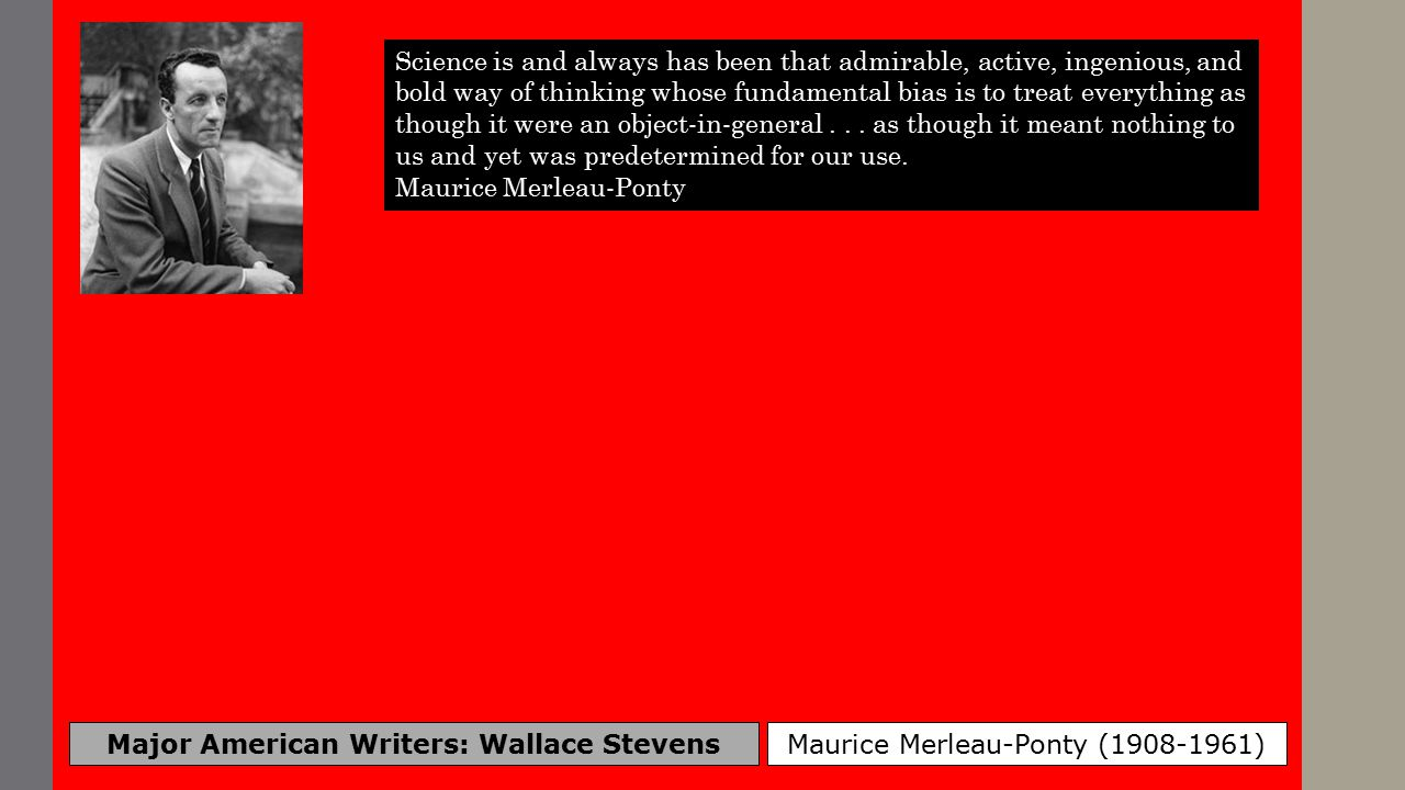 Major American Writers: Wallace Stevens Maurice Merleau-Ponty (1908-1961) Science is and always has been that admirable, active, ingenious, and bold way of thinking whose fundamental bias is to treat everything as though it were an object-in-general...