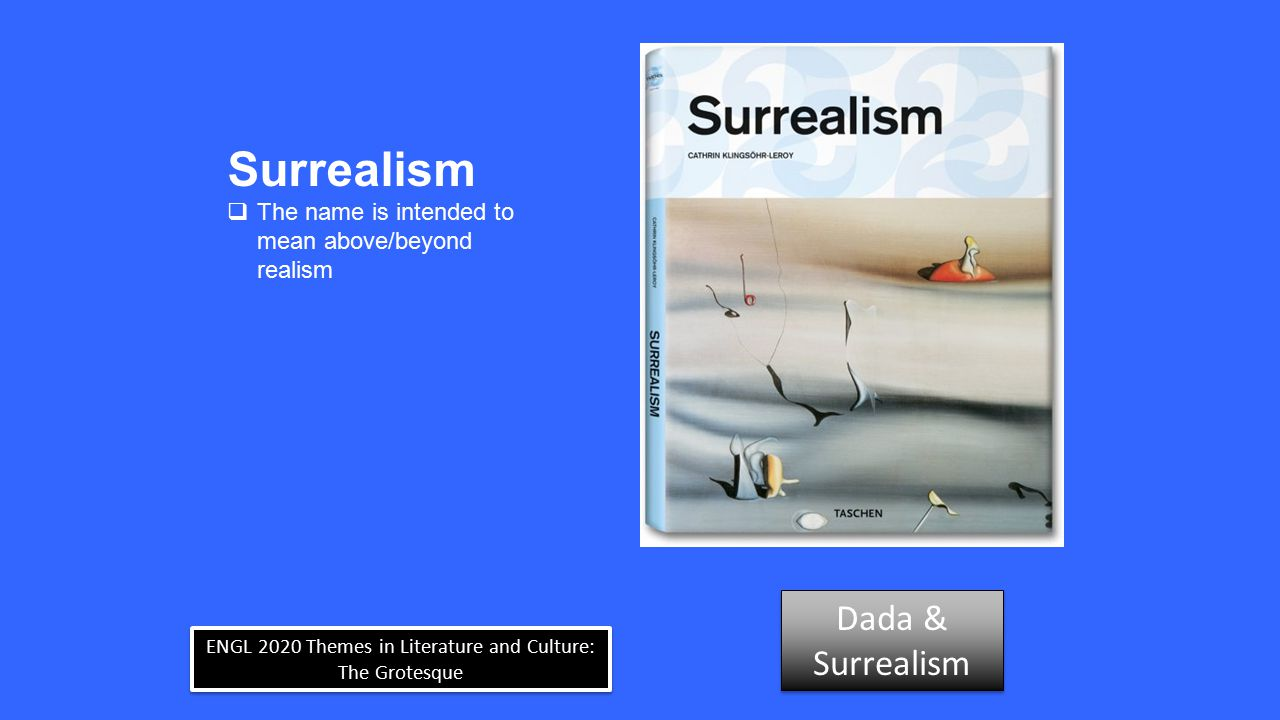 ENGL 2020 Themes in Literature and Culture: The Grotesque Surrealism  The name is intended to mean above/beyond realism Dada & Surrealism Dada & Surr