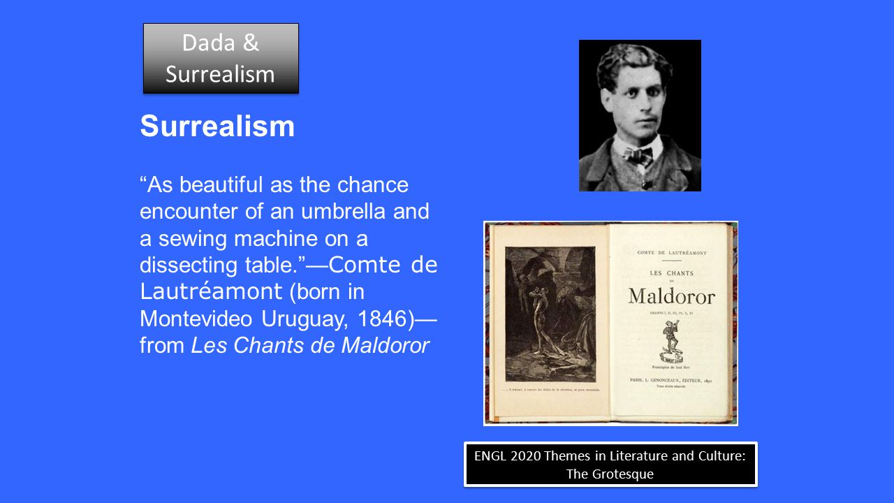 ENGL 2020 Themes in Literature and Culture: The Grotesque Surrealism As beautiful as the chance encounter of an umbrella and a sewing machine on a dissecting table. — Comte de Lautréamont (born in Montevideo Uruguay, 1846)— from Les Chants de Maldoror Dada & Surrealism Dada & Surrealism