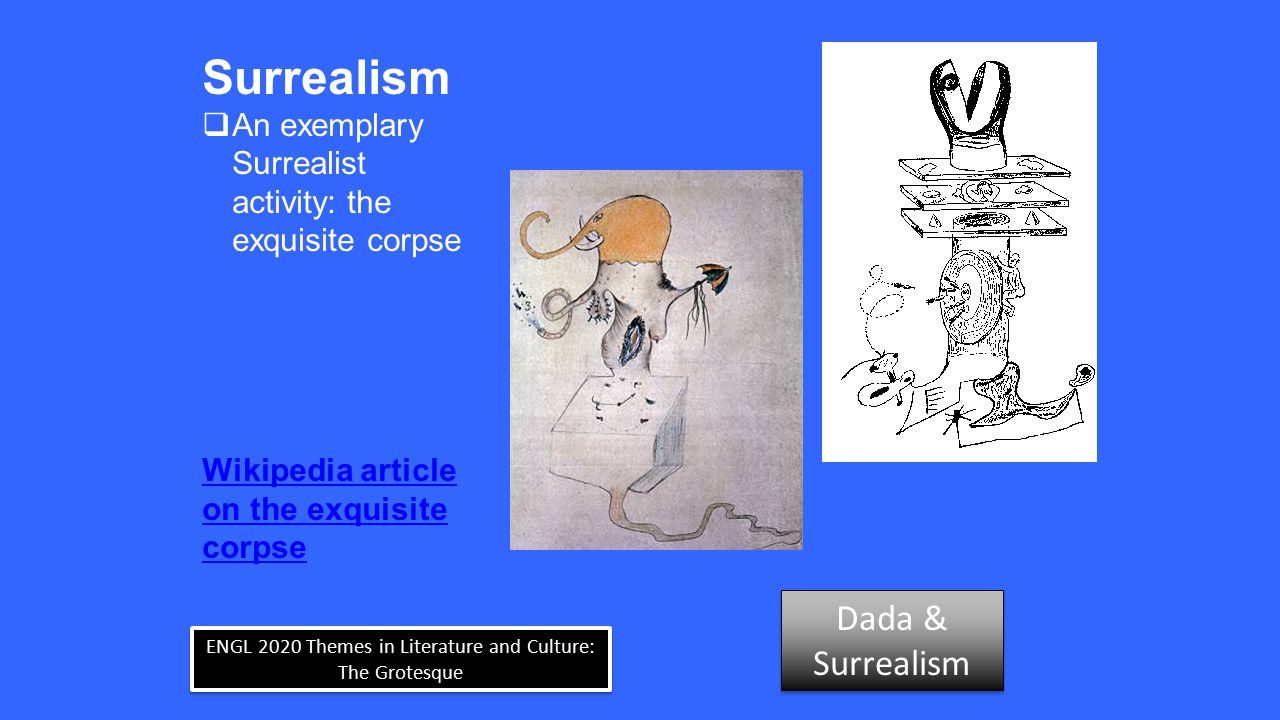 ENGL 2020 Themes in Literature and Culture: The Grotesque Surrealism  An exemplary Surrealist activity: the exquisite corpse Wikipedia article on the exquisite corpse Dada & Surrealism Dada & Surrealism