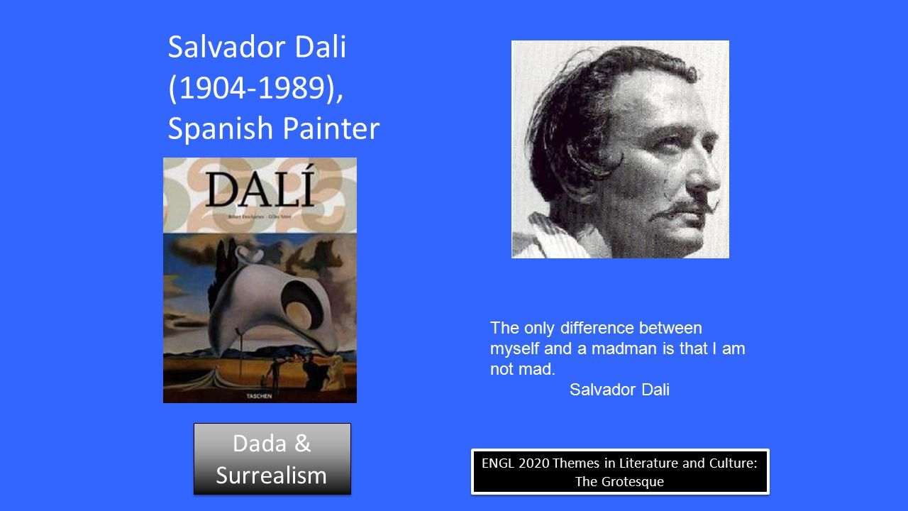 ENGL 2020 Themes in Literature and Culture: The Grotesque Salvador Dali (1904-1989), Spanish Painter The only difference between myself and a madman is that I am not mad.