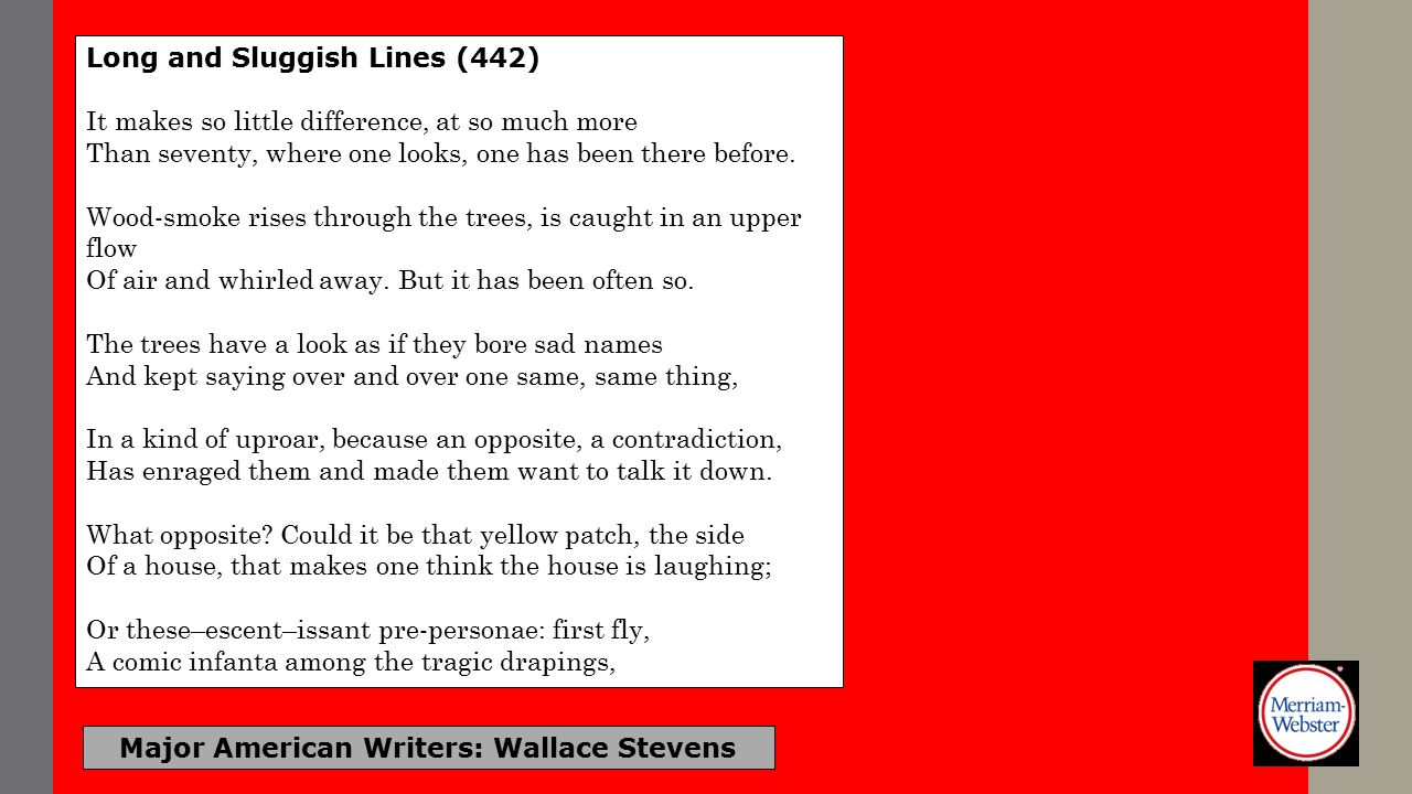 Major American Writers: Wallace Stevens Long and Sluggish Lines (442) It makes so little difference, at so much more Than seventy, where one looks, one has been there before.