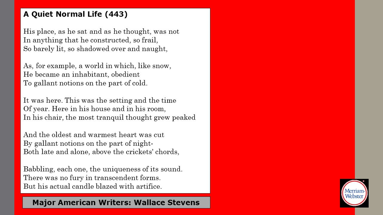 Major American Writers: Wallace Stevens A Quiet Normal Life (443) His place, as he sat and as he thought, was not In anything that he constructed, so frail, So barely lit, so shadowed over and naught, As, for example, a world in which, like snow, He became an inhabitant, obedient To gallant notions on the part of cold.