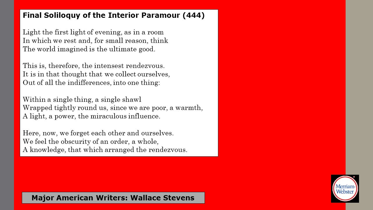 Major American Writers: Wallace Stevens Final Soliloquy of the Interior Paramour (444) Light the first light of evening, as in a room In which we rest