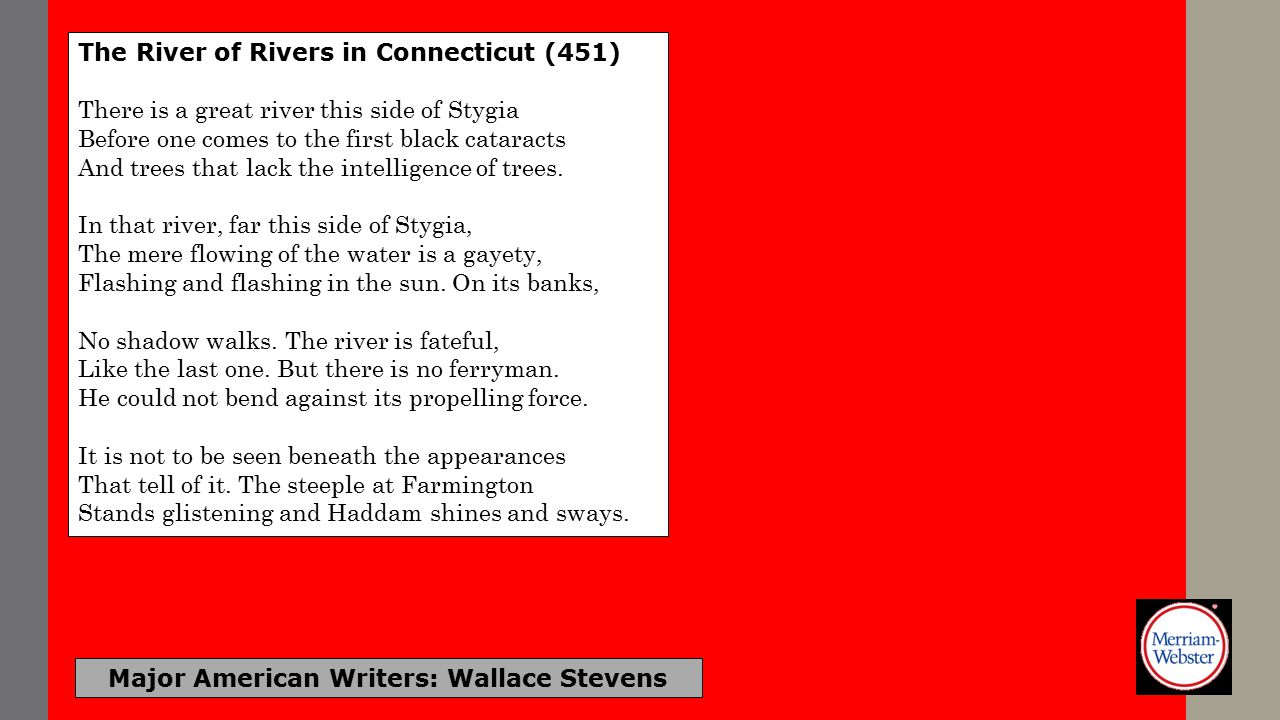 Major American Writers: Wallace Stevens The River of Rivers in Connecticut (451) There is a great river this side of Stygia Before one comes to the first black cataracts And trees that lack the intelligence of trees.