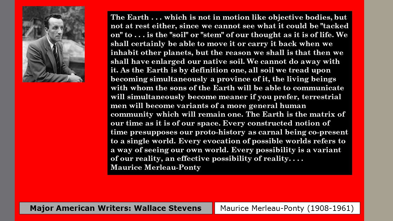 Major American Writers: Wallace Stevens Maurice Merleau-Ponty (1908-1961) The Earth... which is not in motion like objective bodies, but not at rest e
