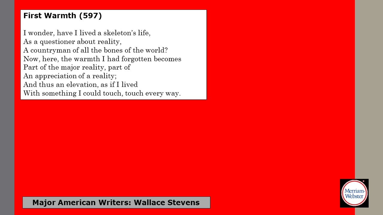 Major American Writers: Wallace Stevens First Warmth (597) I wonder, have I lived a skeleton's life, As a questioner about reality, A countryman of al