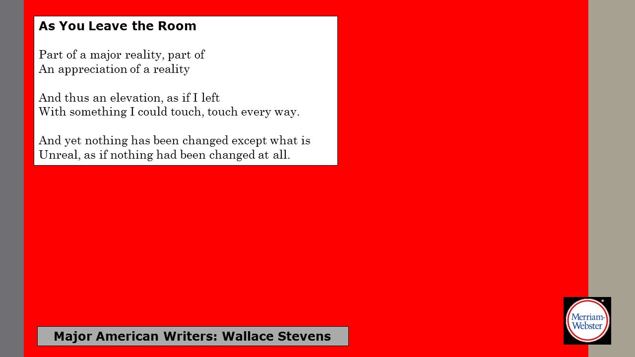 Major American Writers: Wallace Stevens As You Leave the Room Part of a major reality, part of An appreciation of a reality And thus an elevation, as if I left With something I could touch, touch every way.