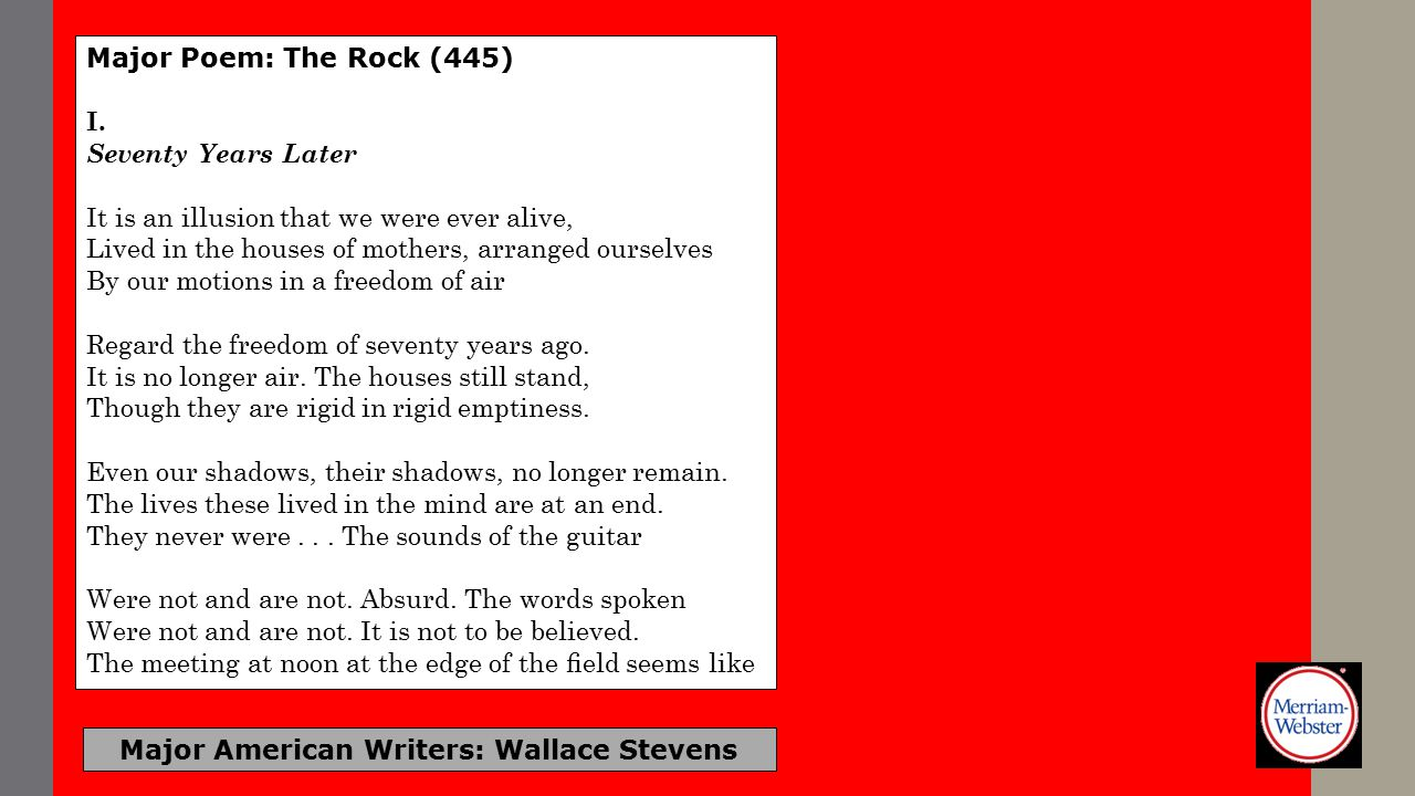 Major Poem: The Rock (445) I. Seventy Years Later It is an illusion that we were ever alive, Lived in the houses of mothers, arranged ourselves By our