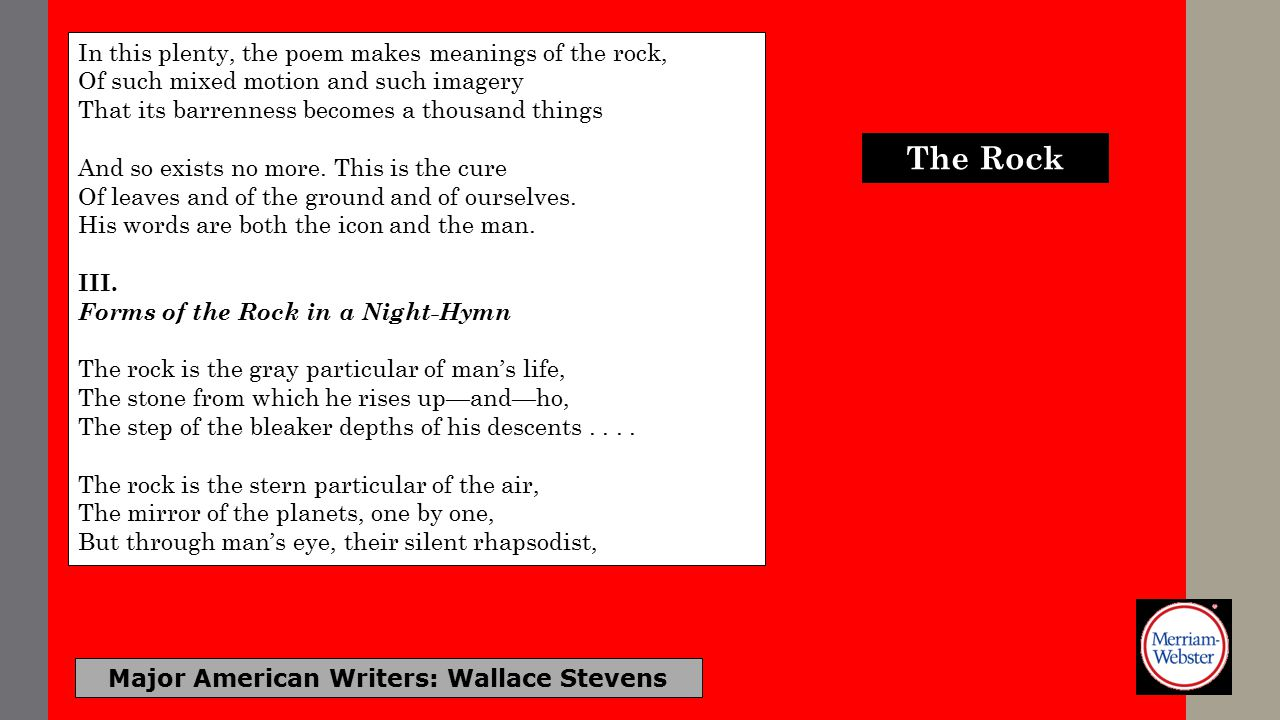 Major American Writers: Wallace Stevens In this plenty, the poem makes meanings of the rock, Of such mixed motion and such imagery That its barrenness becomes a thousand things And so exists no more.