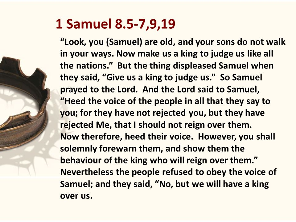 1 Samuel 8.5-7,9,19 Look, you (Samuel) are old, and your sons do not walk in your ways.