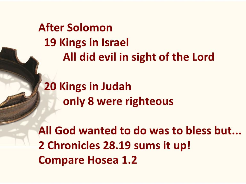 After Solomon 19 Kings in Israel All did evil in sight of the Lord 20 Kings in Judah only 8 were righteous All God wanted to do was to bless but...