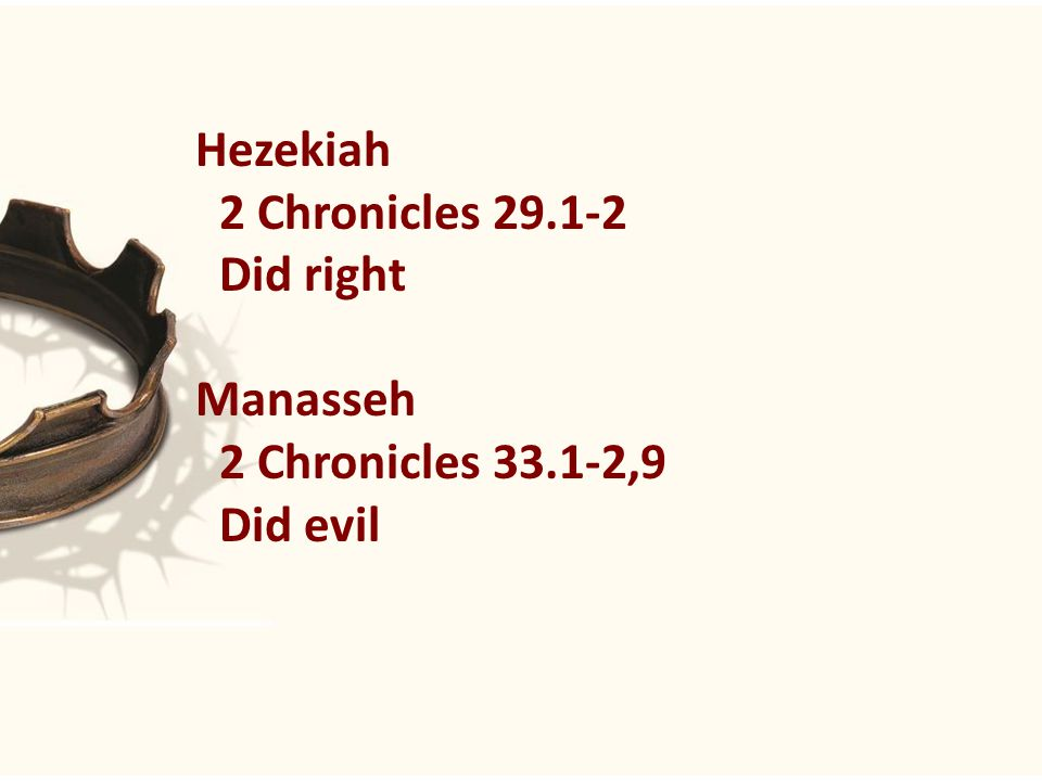 Hezekiah 2 Chronicles 29.1-2 Did right Manasseh 2 Chronicles 33.1-2,9 Did evil