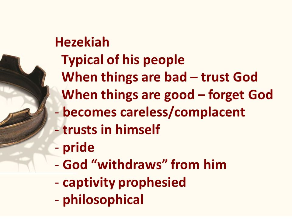 Hezekiah Typical of his people When things are bad – trust God When things are good – forget God - becomes careless/complacent - trusts in himself - pride - God withdraws from him - captivity prophesied - philosophical
