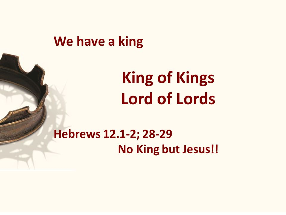 We have a king King of Kings Lord of Lords Hebrews 12.1-2; 28-29 No King but Jesus!!