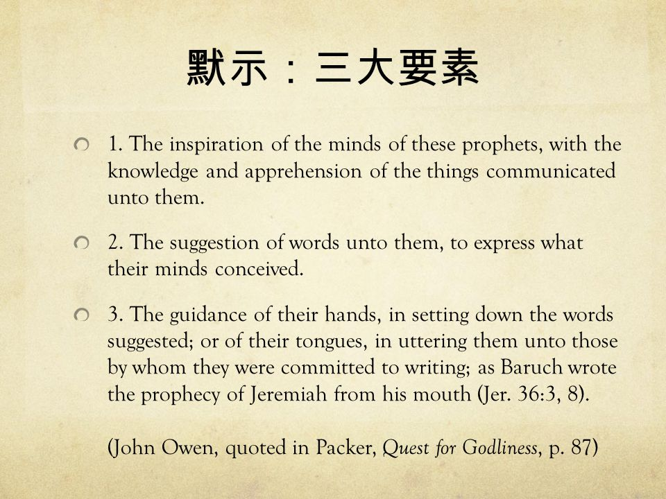 默示:三大要素 1. The inspiration of the minds of these prophets, with the knowledge and apprehension of the things communicated unto them. 2. The suggestion
