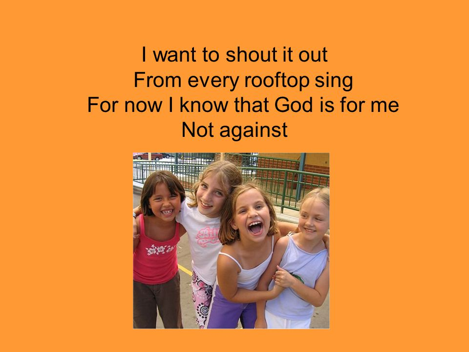 I want to shout it out From every rooftop sing For now I know that God is for me Not against