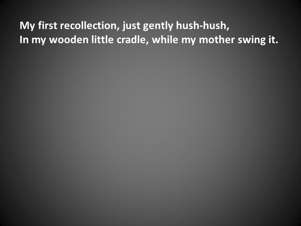 My first recollection, just gently hush-hush, In my wooden little cradle, while my mother swing it.