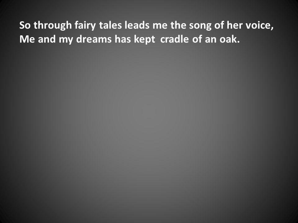 So through fairy tales leads me the song of her voice, Me and my dreams has kept cradle of an oak.
