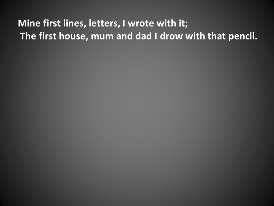 Mine first lines, letters, I wrote with it; The first house, mum and dad I drow with that pencil.