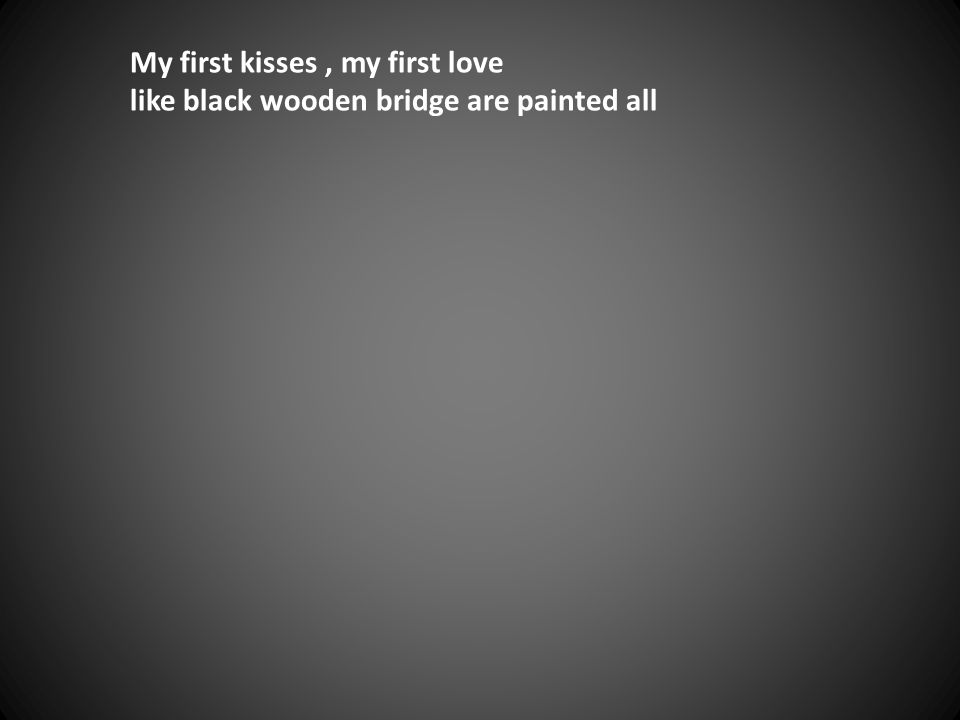 My first kisses, my first love like black wooden bridge are painted all