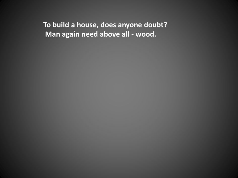 To build a house, does anyone doubt Man again need above all - wood.