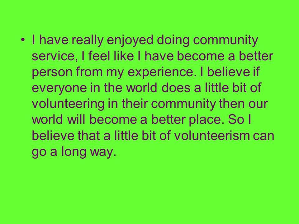 I have really enjoyed doing community service, I feel like I have become a better person from my experience. I believe if everyone in the world does a
