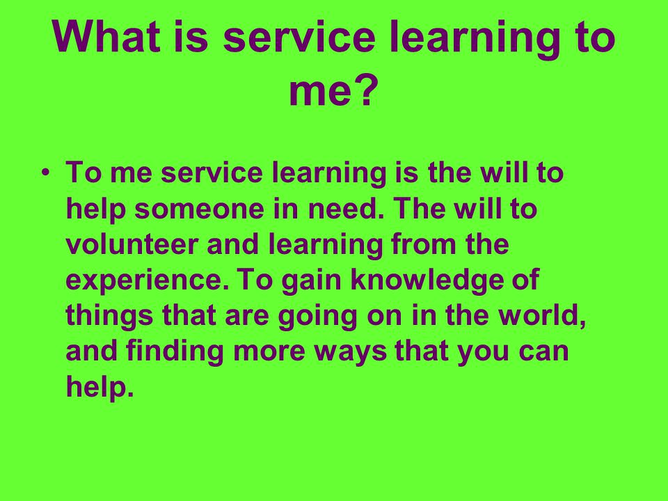 What is service learning to me? To me service learning is the will to help someone in need. The will to volunteer and learning from the experience. To