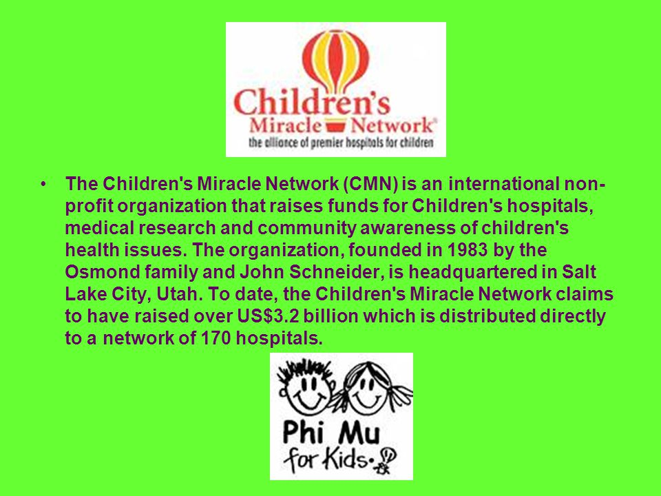 The Children s Miracle Network (CMN) is an international non- profit organization that raises funds for Children s hospitals, medical research and community awareness of children s health issues.