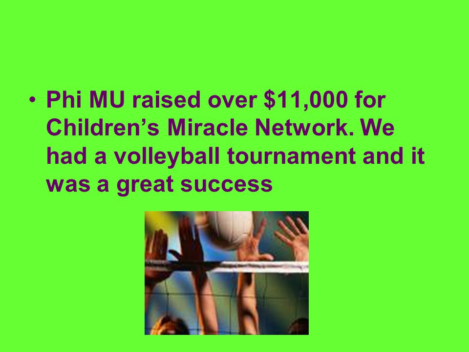 Phi MU raised over $11,000 for Children's Miracle Network. We had a volleyball tournament and it was a great success