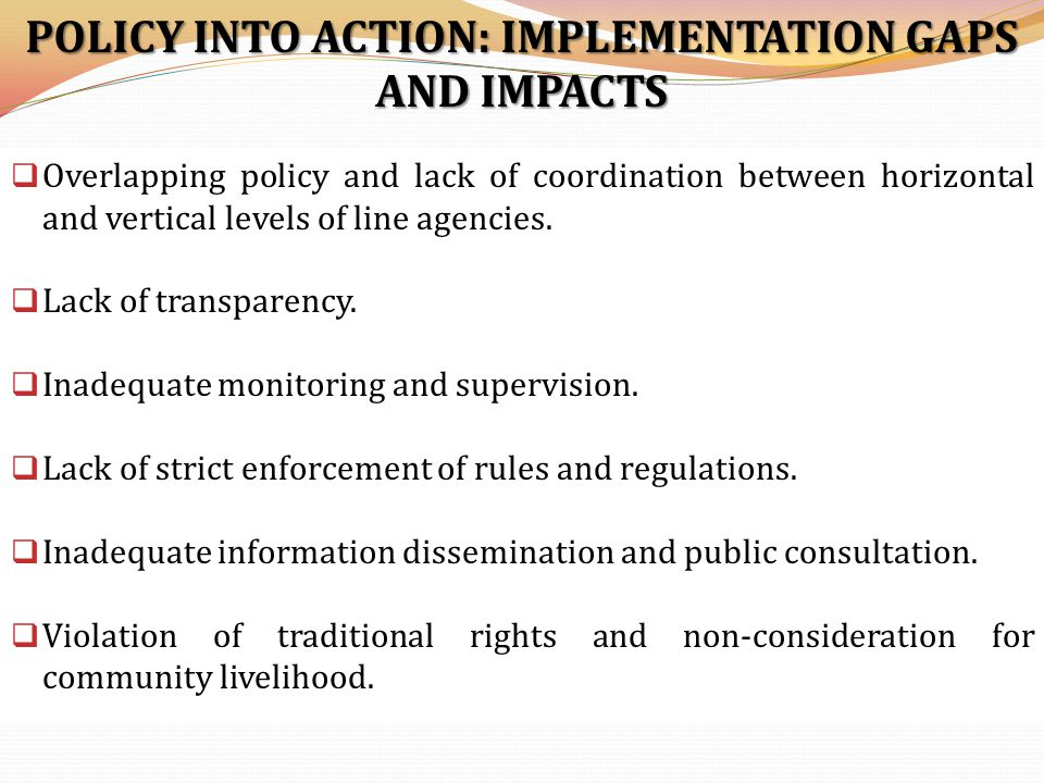 POLICY INTO ACTION: IMPLEMENTATION GAPS AND IMPACTS  Overlapping policy and lack of coordination between horizontal and vertical levels of line agencies.