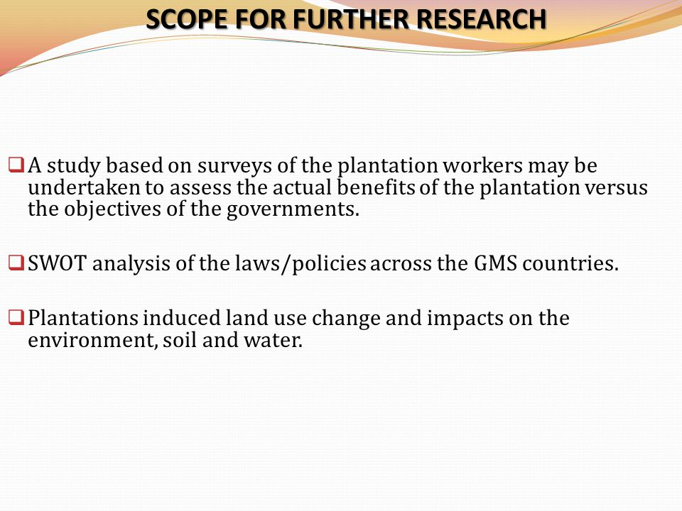 SCOPE FOR FURTHER RESEARCH  A study based on surveys of the plantation workers may be undertaken to assess the actual benefits of the plantation versus the objectives of the governments.