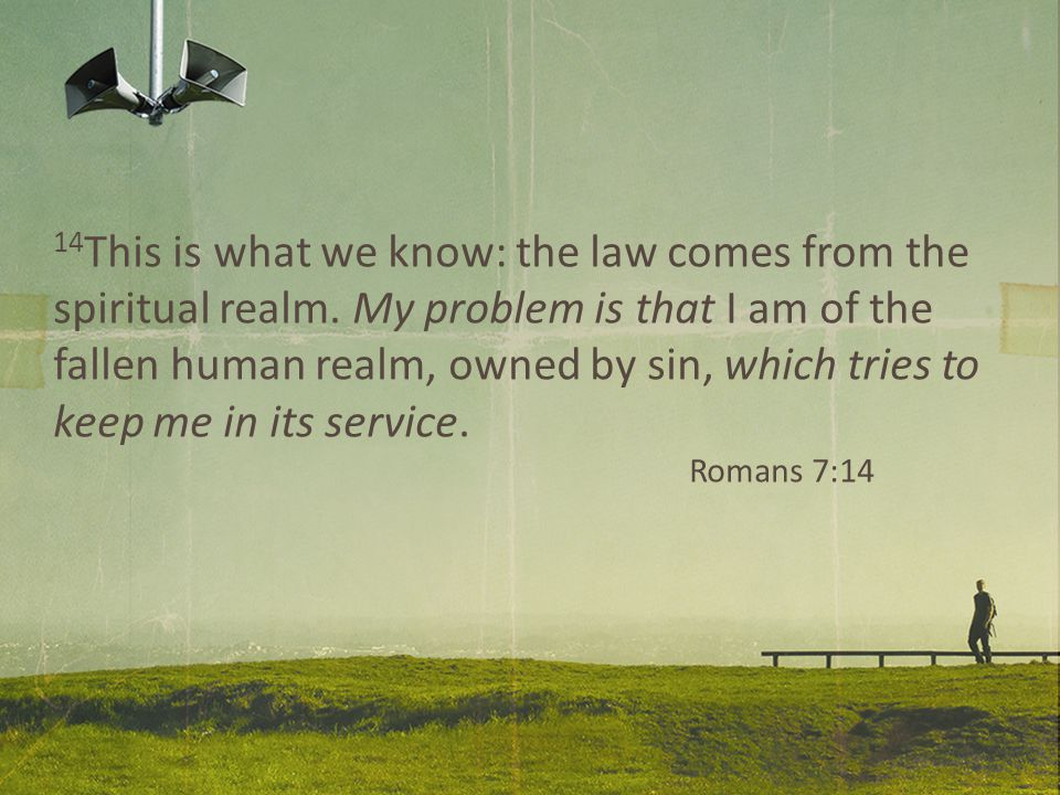 14 This is what we know: the law comes from the spiritual realm.