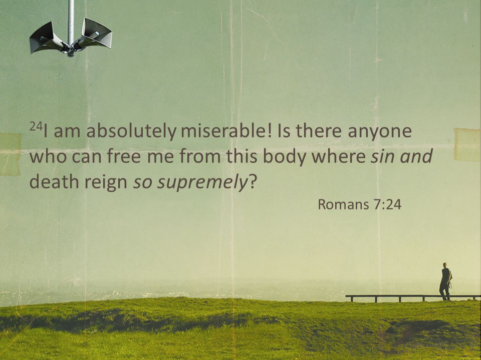 24 I am absolutely miserable! Is there anyone who can free me from this body where sin and death reign so supremely? Romans 7:24