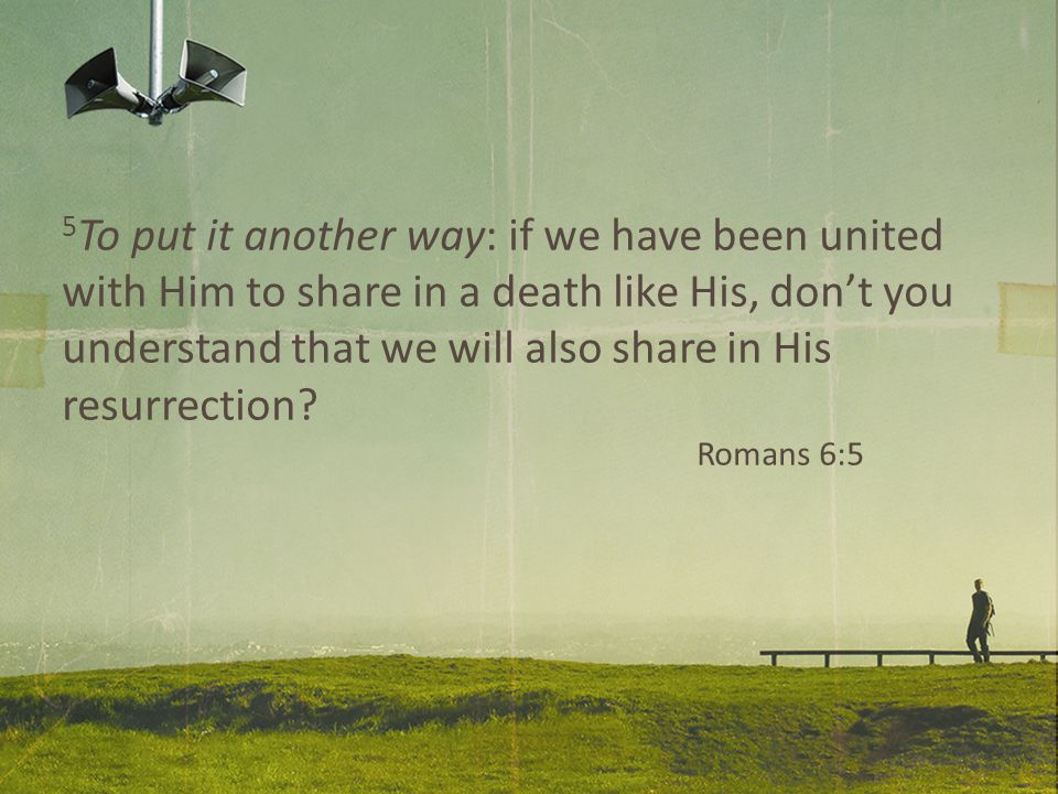 5 To put it another way: if we have been united with Him to share in a death like His, don't you understand that we will also share in His resurrection.