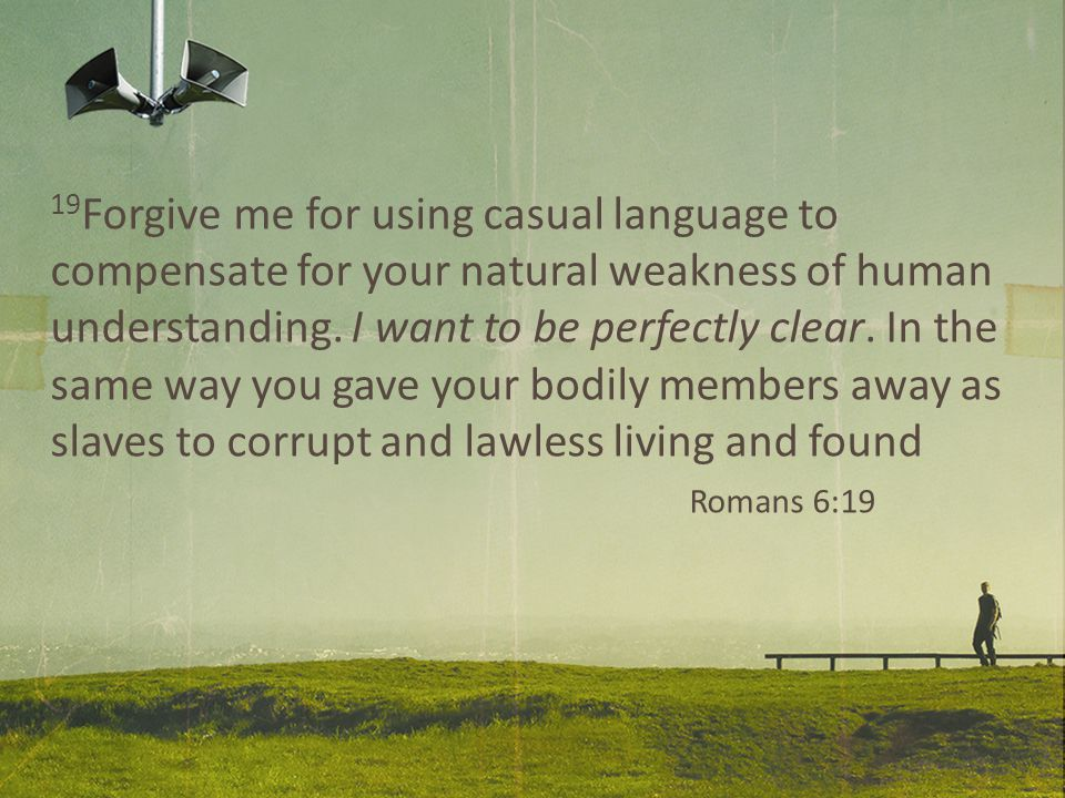 19 Forgive me for using casual language to compensate for your natural weakness of human understanding.