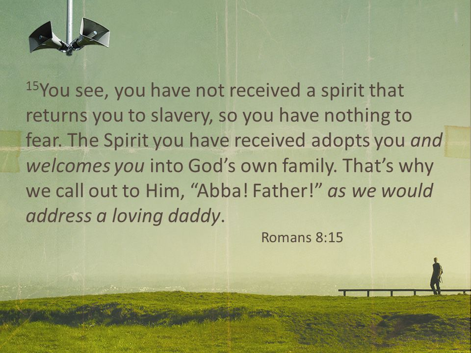 15 You see, you have not received a spirit that returns you to slavery, so you have nothing to fear.