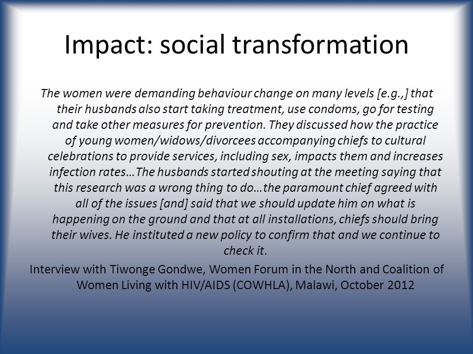 Impact: social transformation The women were demanding behaviour change on many levels [e.g.,] that their husbands also start taking treatment, use condoms, go for testing and take other measures for prevention.