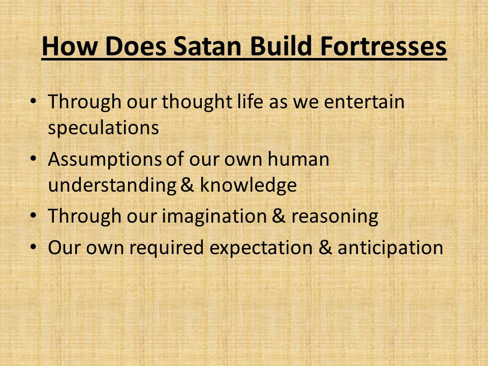 How Does Satan Build Fortresses Through our thought life as we entertain speculations Assumptions of our own human understanding & knowledge Through o