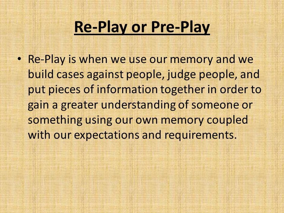 Re-Play or Pre-Play Re-Play is when we use our memory and we build cases against people, judge people, and put pieces of information together in order