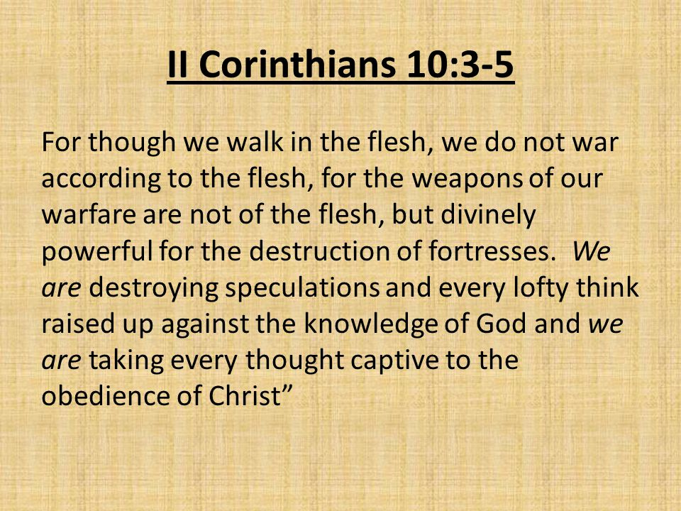 II Corinthians 10:3-5 For though we walk in the flesh, we do not war according to the flesh, for the weapons of our warfare are not of the flesh, but