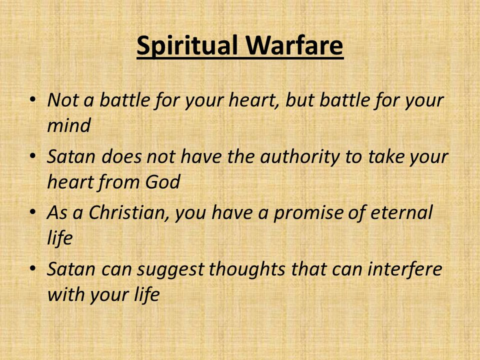 Spiritual Warfare Not a battle for your heart, but battle for your mind Satan does not have the authority to take your heart from God As a Christian,