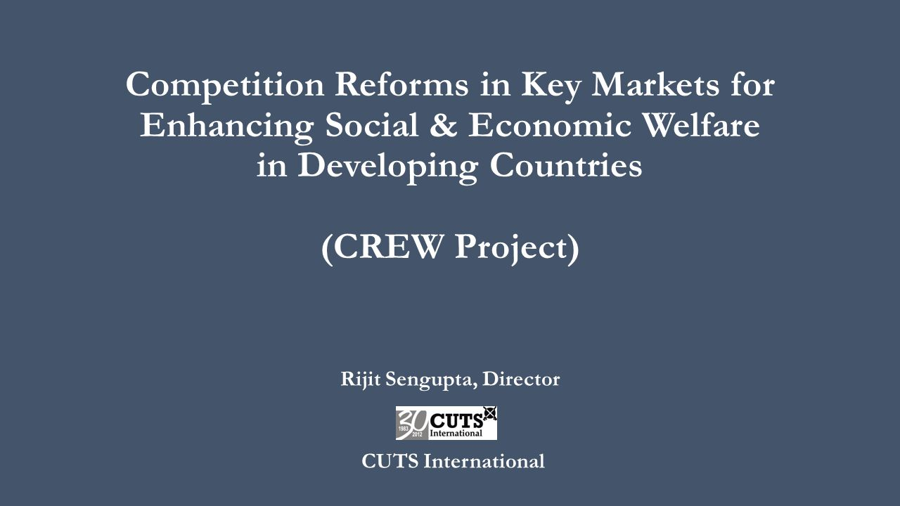 Competition Reforms in Key Markets for Enhancing Social & Economic Welfare in Developing Countries (CREW Project) Rijit Sengupta, Director CUTS Intern