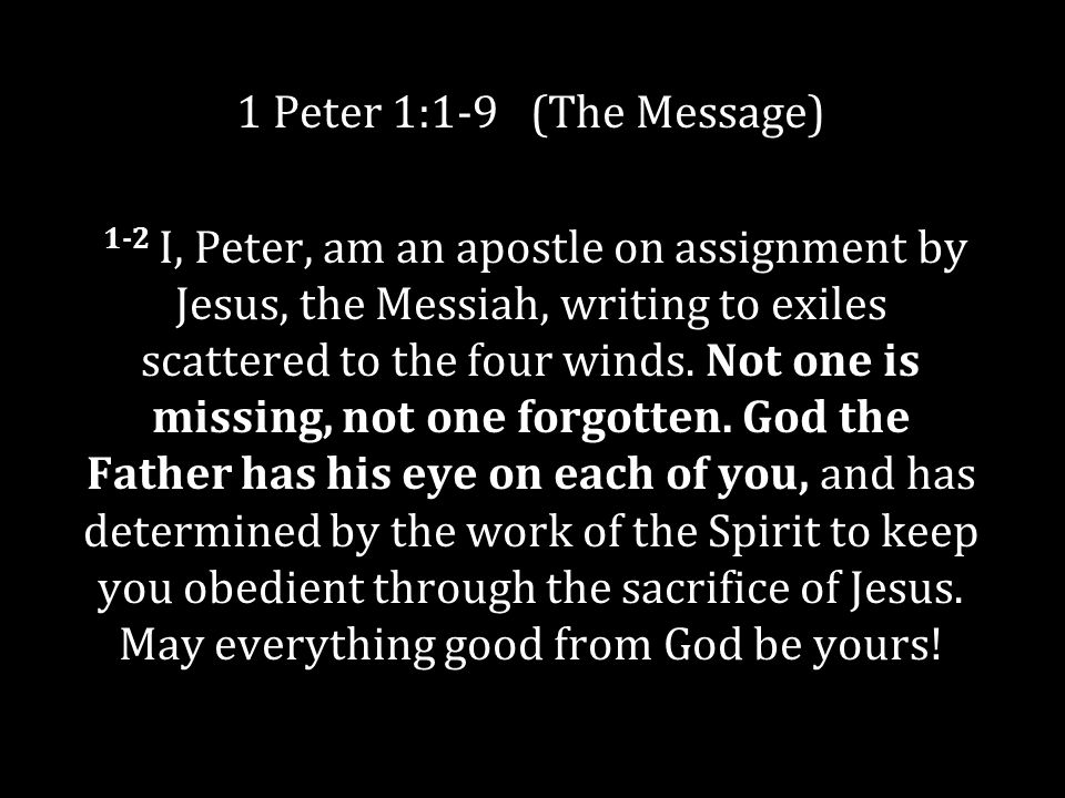 1 Peter 1:1-9 (The Message) 1-2 I, Peter, am an apostle on assignment by Jesus, the Messiah, writing to exiles scattered to the four winds.