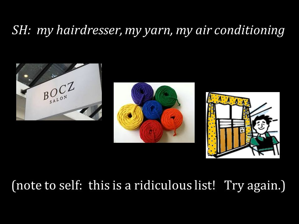 SH: my hairdresser, my yarn, my air conditioning (note to self: this is a ridiculous list.