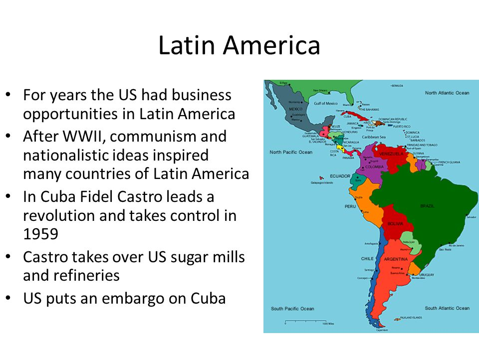 Latin America For years the US had business opportunities in Latin America After WWII, communism and nationalistic ideas inspired many countries of Latin America In Cuba Fidel Castro leads a revolution and takes control in 1959 Castro takes over US sugar mills and refineries US puts an embargo on Cuba