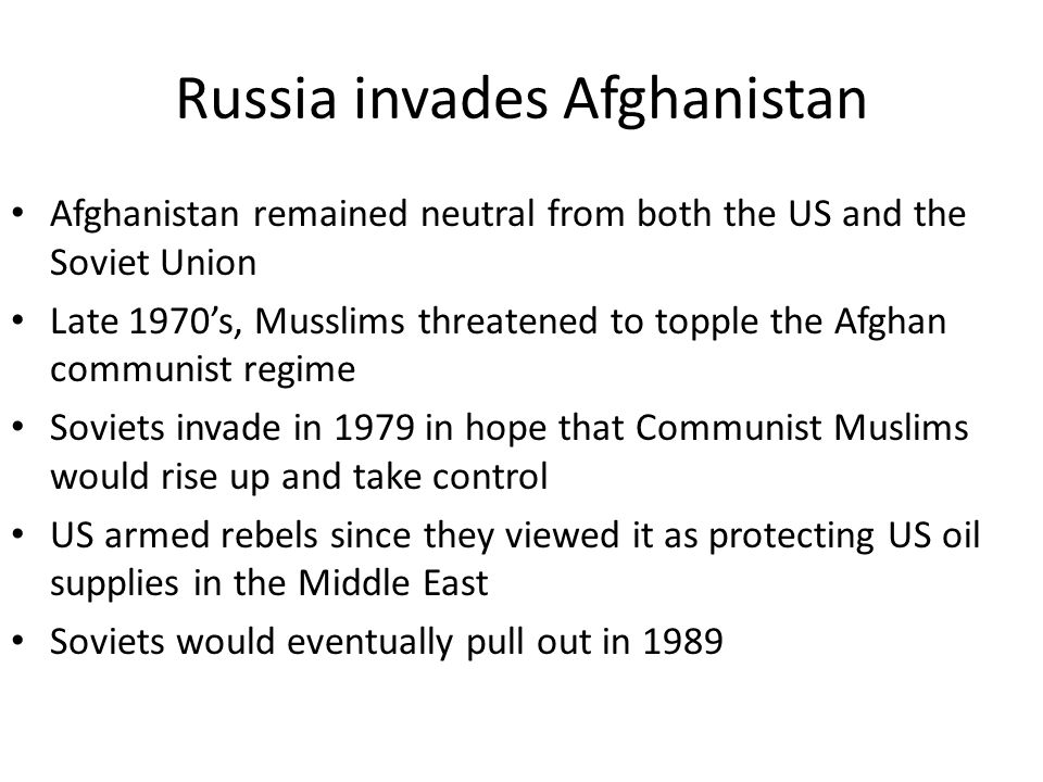 Russia invades Afghanistan Afghanistan remained neutral from both the US and the Soviet Union Late 1970's, Musslims threatened to topple the Afghan communist regime Soviets invade in 1979 in hope that Communist Muslims would rise up and take control US armed rebels since they viewed it as protecting US oil supplies in the Middle East Soviets would eventually pull out in 1989